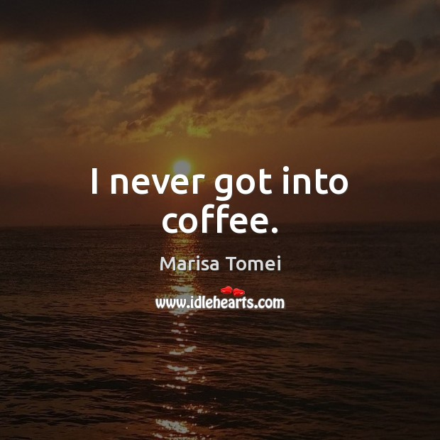 I never got into coffee. Marisa Tomei Picture Quote