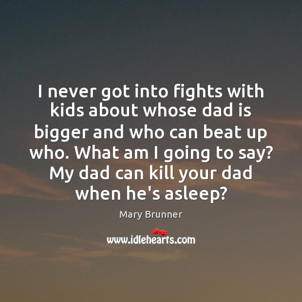 I never got into fights with kids about whose dad is bigger Dad Quotes Image