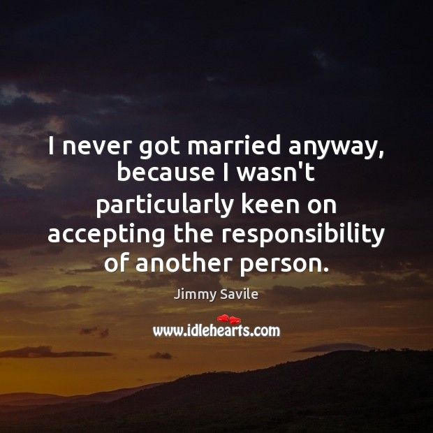 I never got married anyway, because I wasn't particularly keen on accepting Image