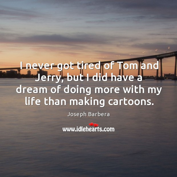 I never got tired of tom and jerry, but I did have a dream of doing more with my life than making cartoons. Image