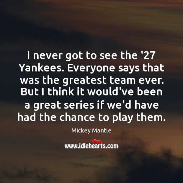 I never got to see the '27 Yankees. Everyone says that was Mickey Mantle Picture Quote