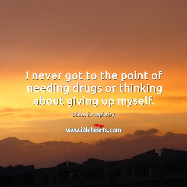 I never got to the point of needing drugs or thinking about giving up myself. Stuart Appleby Picture Quote