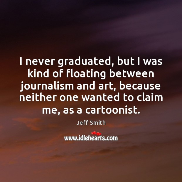 Image, I never graduated, but I was kind of floating between journalism and