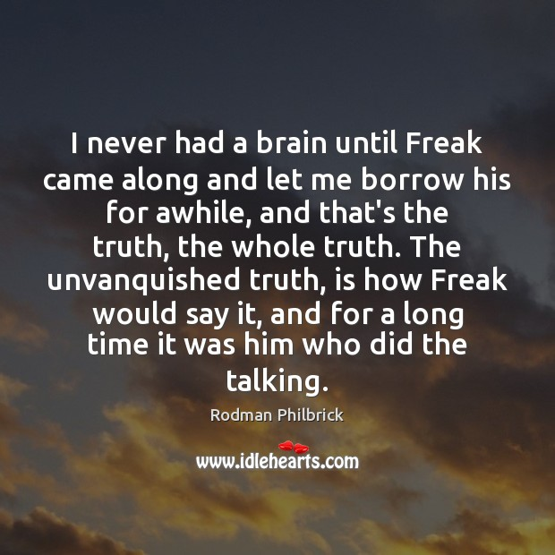 I never had a brain until Freak came along and let me Rodman Philbrick Picture Quote