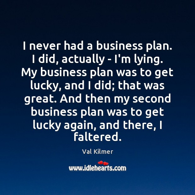 I never had a business plan. I did, actually – I'm lying. Image