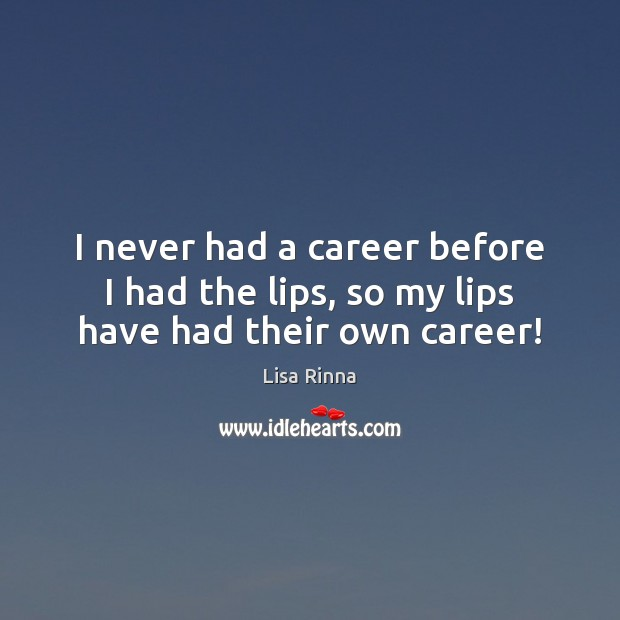 I never had a career before I had the lips, so my lips have had their own career! Image