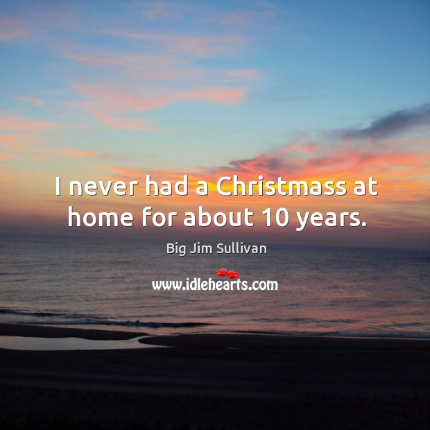 I never had a christmass at home for about 10 years. Big Jim Sullivan Picture Quote