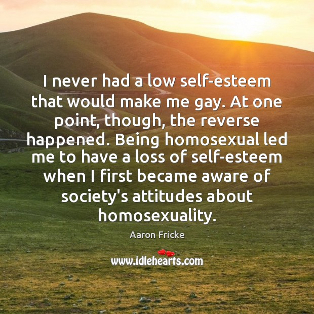 Image, I never had a low self-esteem that would make me gay. At
