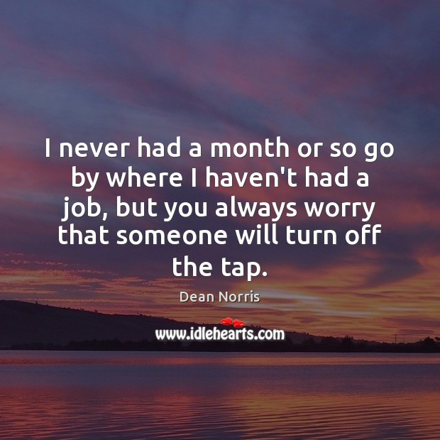 Dean Norris Picture Quote image saying: I never had a month or so go by where I haven't