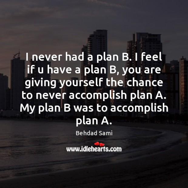 I never had a plan B. I feel if u have a Image