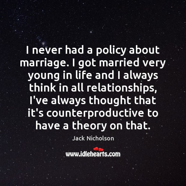 I never had a policy about marriage. I got married very young Jack Nicholson Picture Quote