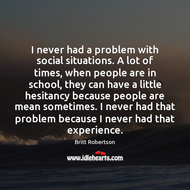 Image, I never had a problem with social situations. A lot of times,