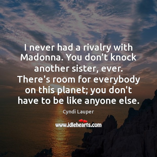 I never had a rivalry with Madonna. You don't knock another sister, Cyndi Lauper Picture Quote