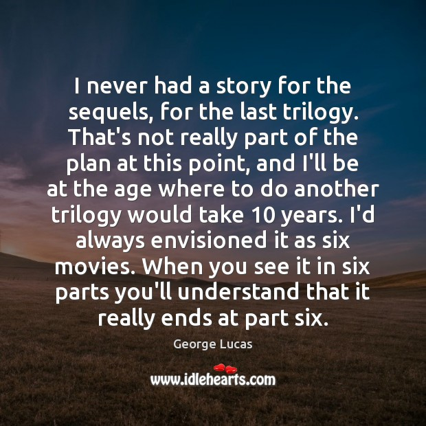 Image, I never had a story for the sequels, for the last trilogy.