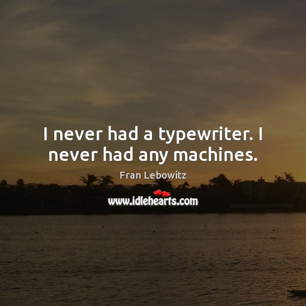I never had a typewriter. I never had any machines. Fran Lebowitz Picture Quote