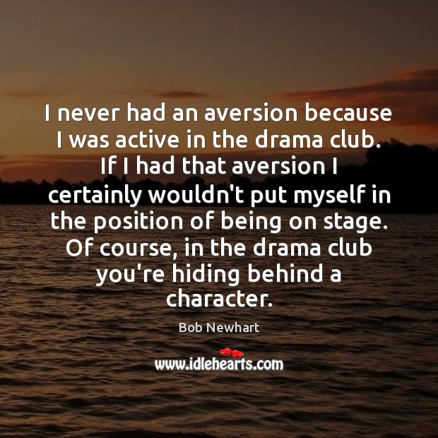 I never had an aversion because I was active in the drama Bob Newhart Picture Quote