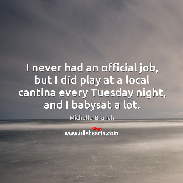 I never had an official job, but I did play at a local cantina every tuesday night, and I babysat a lot. Michelle Branch Picture Quote