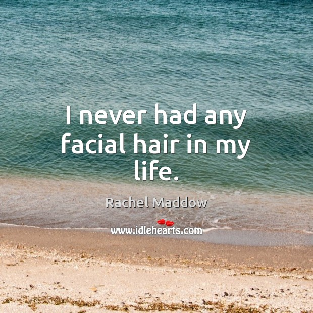 I never had any facial hair in my life. Rachel Maddow Picture Quote
