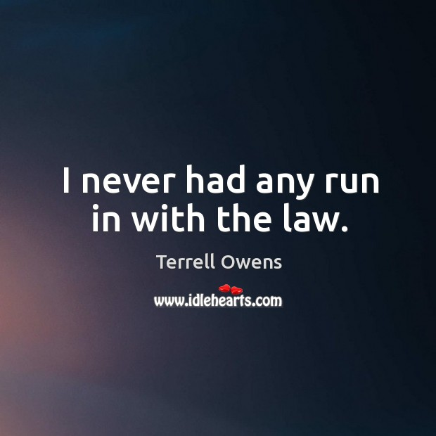 I never had any run in with the law. Terrell Owens Picture Quote