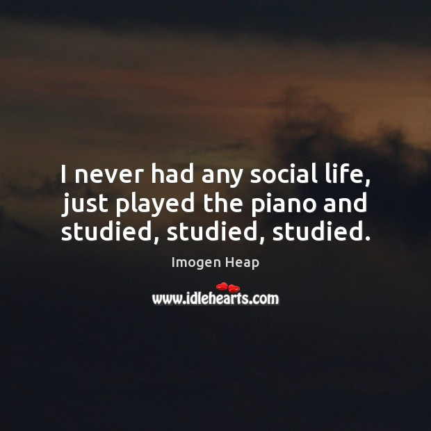 I never had any social life, just played the piano and studied, studied, studied. Image