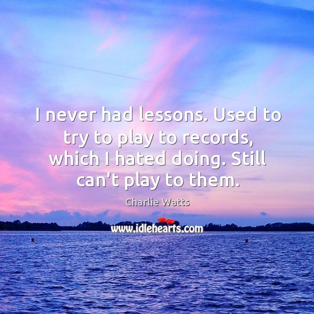 I never had lessons. Used to try to play to records, which Charlie Watts Picture Quote