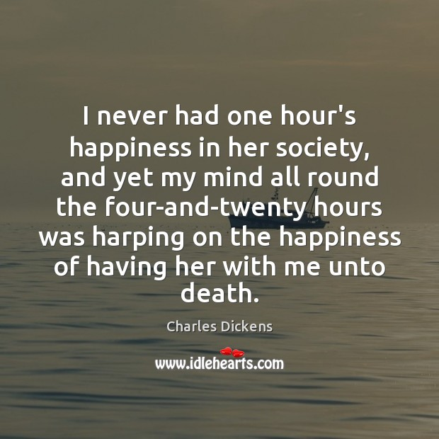 I never had one hour's happiness in her society, and yet my Charles Dickens Picture Quote