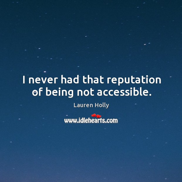 I never had that reputation of being not accessible. Image