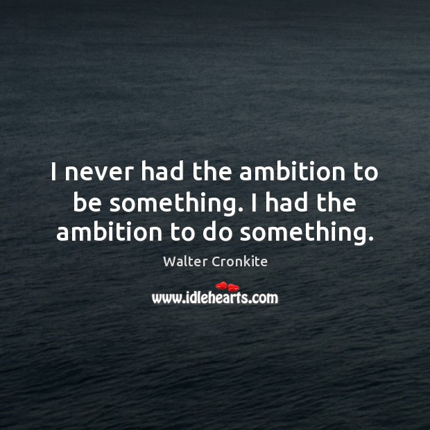 I never had the ambition to be something. I had the ambition to do something. Walter Cronkite Picture Quote