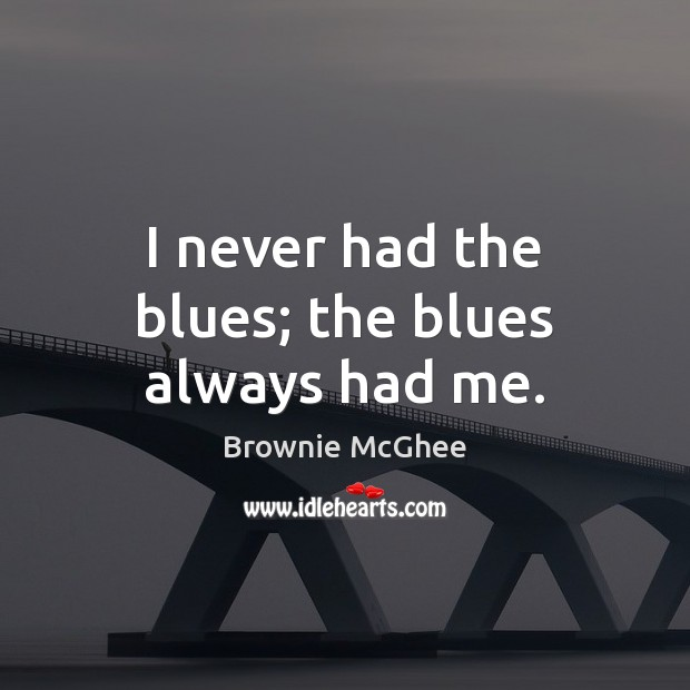Image, I never had the blues; the blues always had me.