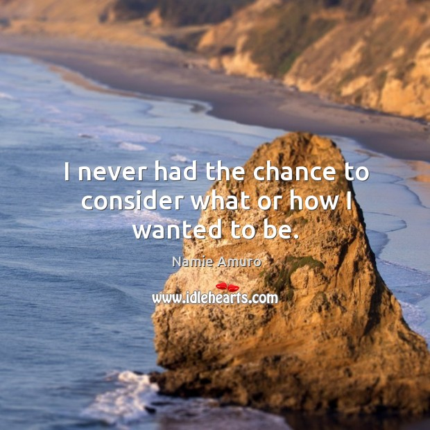 I never had the chance to consider what or how I wanted to be. Image