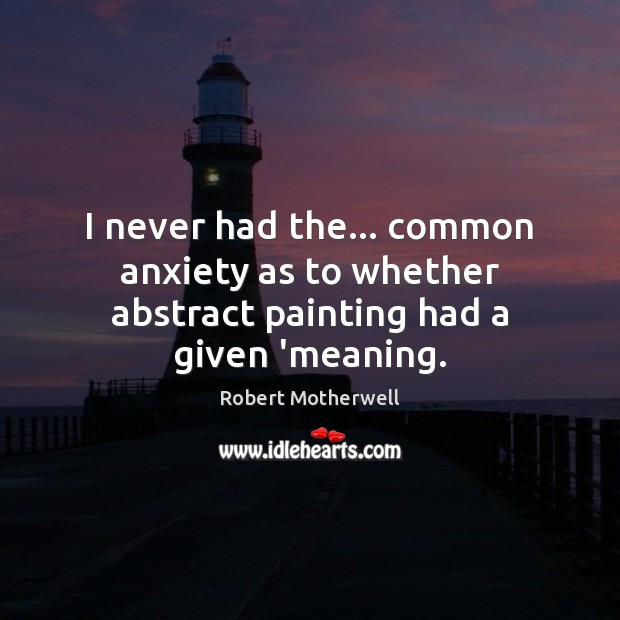 I never had the… common anxiety as to whether abstract painting had a given 'meaning. Robert Motherwell Picture Quote