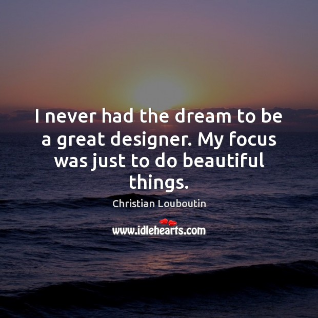 I never had the dream to be a great designer. My focus was just to do beautiful things. Christian Louboutin Picture Quote