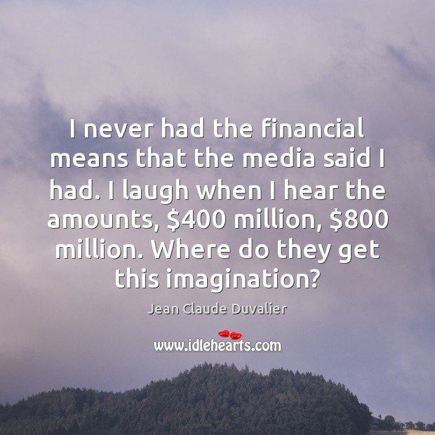I never had the financial means that the media said I had. Image