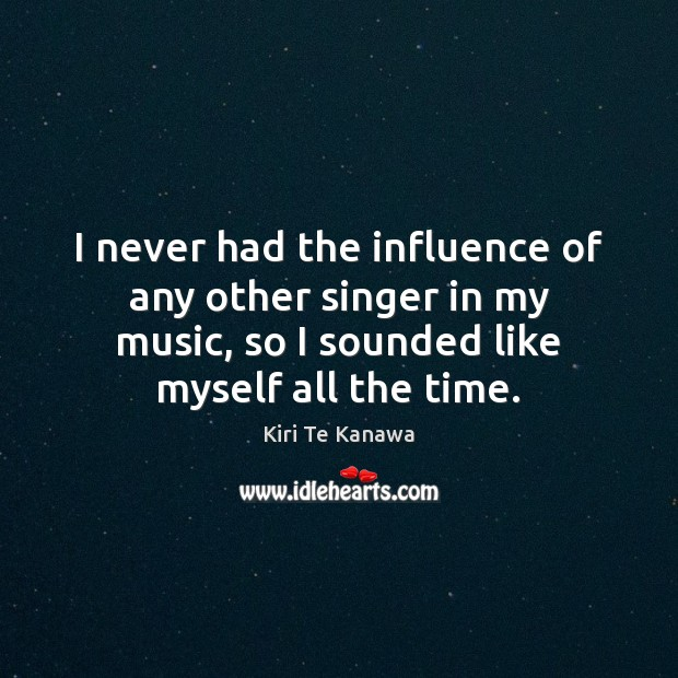 I never had the influence of any other singer in my music, Kiri Te Kanawa Picture Quote