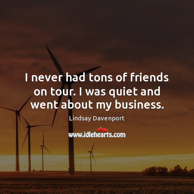 I never had tons of friends on tour. I was quiet and went about my business. Image