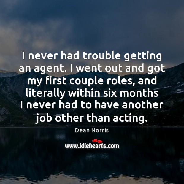 Dean Norris Picture Quote image saying: I never had trouble getting an agent. I went out and got