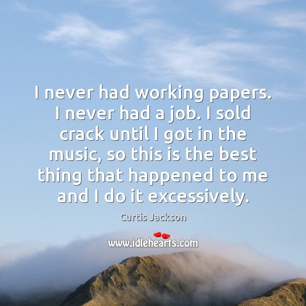 I never had working papers. I never had a job. I sold Curtis Jackson Picture Quote