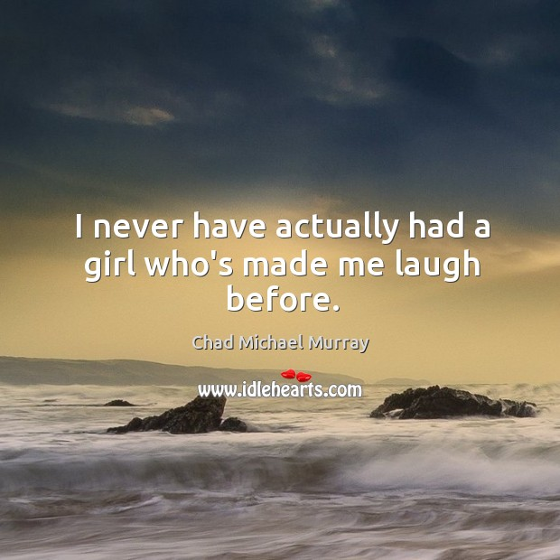 I never have actually had a girl who's made me laugh before. Image