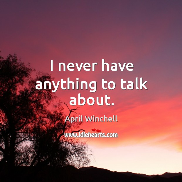 I never have anything to talk about. April Winchell Picture Quote