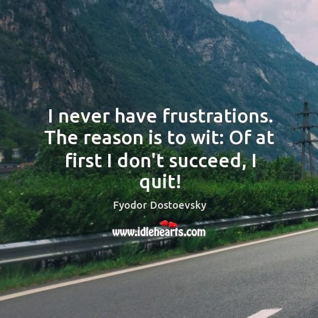I never have frustrations. The reason is to wit: Of at first I don't succeed, I quit! Image