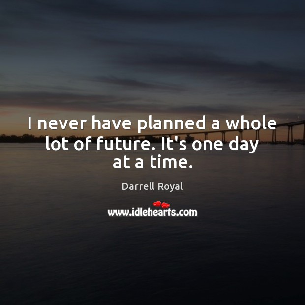I never have planned a whole lot of future. It's one day at a time. Image