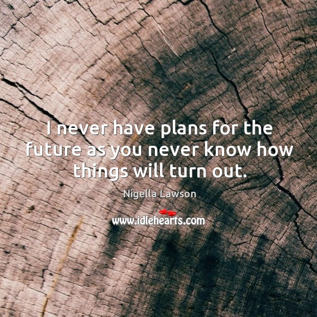 I never have plans for the future as you never know how things will turn out. Image