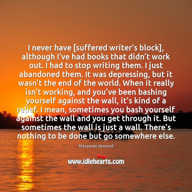 Image, I never have [suffered writer's block], although I've had books