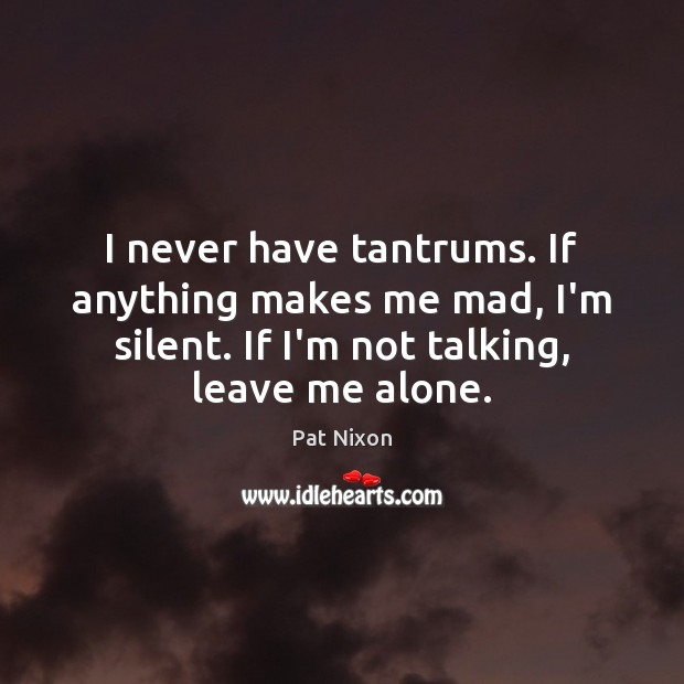 I never have tantrums. If anything makes me mad, I'm silent. If Image