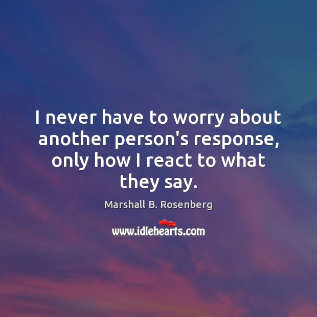 Image, I never have to worry about another person's response, only how I react to what they say.