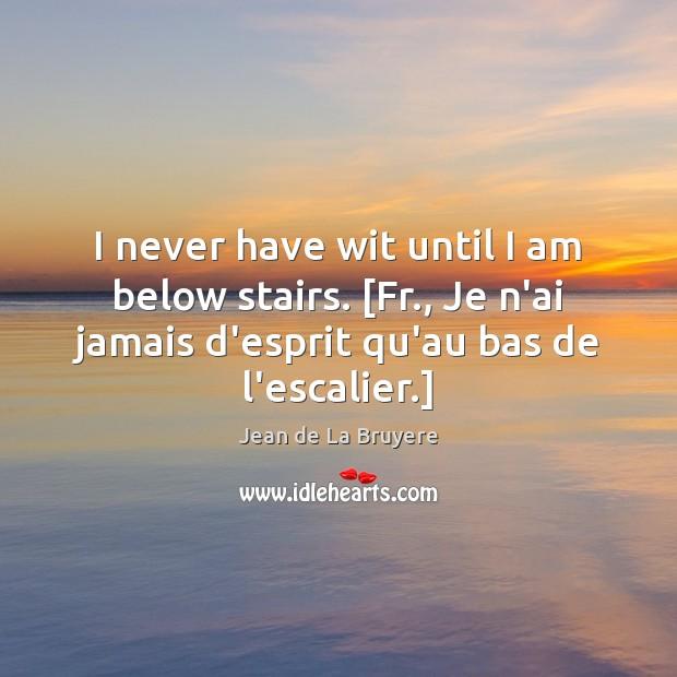 I never have wit until I am below stairs. [Fr., Je n'ai Jean de La Bruyere Picture Quote