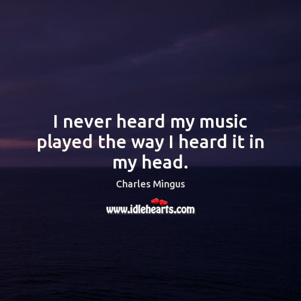 I never heard my music played the way I heard it in my head. Charles Mingus Picture Quote