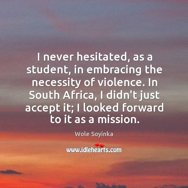 I never hesitated, as a student, in embracing the necessity of violence. Wole Soyinka Picture Quote