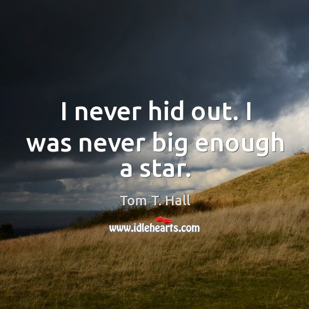 I never hid out. I was never big enough a star. Image