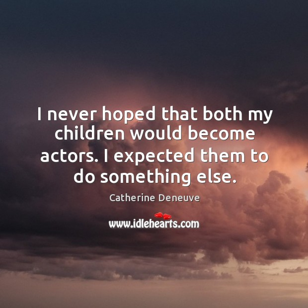 I never hoped that both my children would become actors. I expected them to do something else. Image